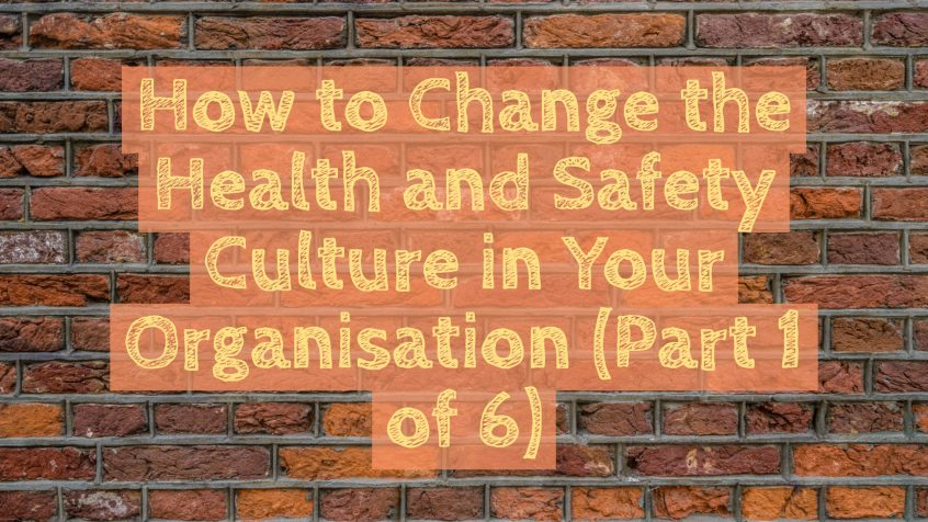 How to change the health and safety culture in your organisation (part 1 of 6)