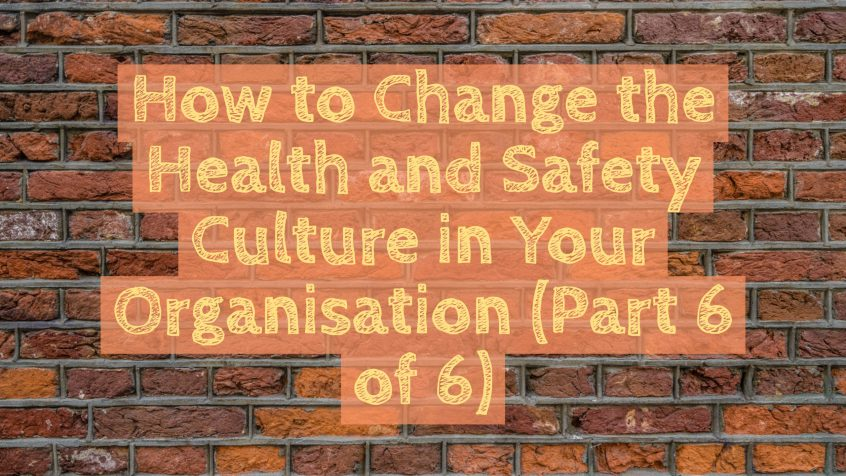 How to change the health and safety culture in your organisation (part 6 of 6)