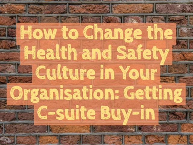 Getting C-Suite Buy-in to Effect Health and Safety culture change