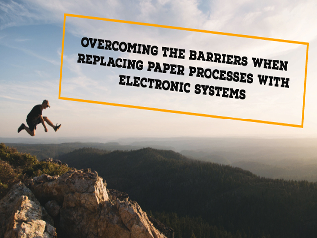 overcoming the barriers when replacing paper processes with electronic systems